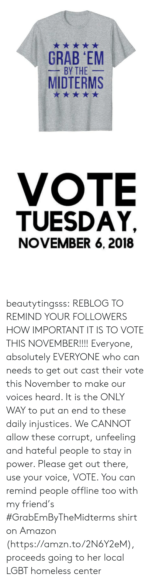 Amazon, Homeless, and Lgbt: GRAB EM  BY THE  MIDTERMS   VOTE  TUESDAY,  NOVEMBER 6, 2018 beautytingsss:  REBLOG TO REMIND YOUR FOLLOWERS HOW IMPORTANT IT IS TO VOTE THIS NOVEMBER!!!!  Everyone, absolutely EVERYONE who can needs to get out  cast their vote this November to make our voices heard.  It is the ONLY WAY to put an end to these daily injustices.  We CANNOT allow these corrupt, unfeeling and hateful people to stay in power. Please get out there, use your voice, VOTE.   You can remind people offline too with my friend's #GrabEmByTheMidterms shirt on Amazon (https://amzn.to/2N6Y2eM), proceeds going to her local LGBT homeless center