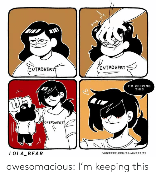 Keeping: grab  INTROVERT  INTROVERT  I'M KEEPING  THIS  EXTROVERT  LOLA BEAR  FACEBOOK.COM/LOLA MCBAIRE awesomacious:  I'm keeping this