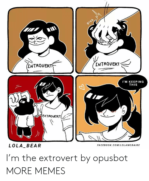 facebook.com: grab  (INTROVERT  INTROVERT  I'M KEEPING  THIS  EXTROVERT  LOLA BEAR  FACEBOOK.COM/LOLAMCBAIRE I'm the extrovert by opusbot MORE MEMES