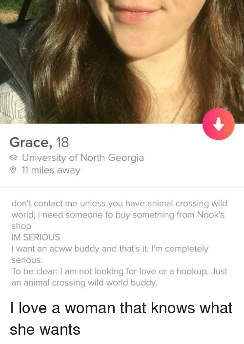 Love, Animal, and Georgia: Grace, 18  e University of North Georgia  11 miles away  don't contact me unless you have animal crossing wild  world; i need someone to buy something from Nook's  shop  IM SERIOUS  i want an acww buddy and that's it. I'm completely  serious.  To be clear: I am not looking for love or a hookup. Just  an animal crossing wild world buddy. I love a woman that knows what she wants