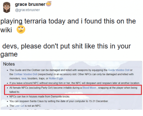 respectively: grace bruxner  @gracebruxner  playing terraria today and i found this on the  wiki  devs, please don't put shit like this in your  game  Notes  The Guide and the Clothier can be damaged and killed with weapons by equipping the Guide Voodoo Doll or  the Clothier Voodoo Doll (respectively) in an accessory slot Other NPCs can only be damaged and killed with  monsters, lava, boulders, traps, or Rotten Eggs  If you leave a bound NPC without rescuing him or her, the NPC will despawn and respawn later at another location.  All female NPCs (excluding Party Girl) become irritable during a Blood Moon, snapping at the player when being  talked to  . NPCs can live in houses made from Demonite bricks  You can respawn Santa Claus by setting the date of your computer to 15-31 December  The Lost Girl is not an NPC