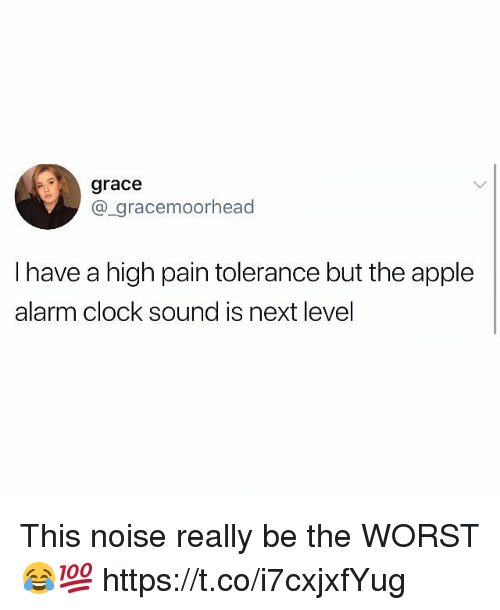 tolerance: grace  @_gracemoorhead  I have a high pain tolerance but the apple  alarm clock sound is next level This noise really be the WORST 😂💯 https://t.co/i7cxjxfYug