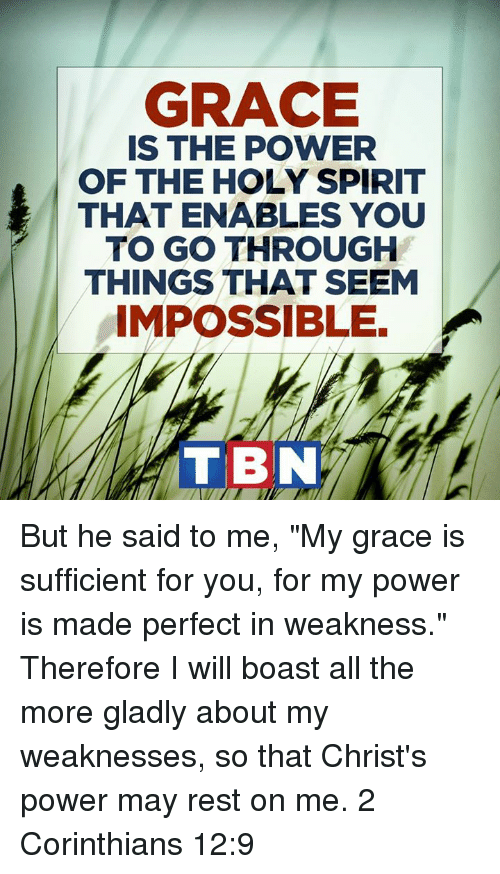 "enabler: GRACE  IS THE POWER  OF THE HOLY SPIRIT  THAT ENABLES YOU  TO GO THROUGH  THINGS THAT SEEM  IMPOSSIBLE.  TIBN But he said to me, ""My grace is sufficient for you, for my power is made perfect in weakness."" Therefore I will boast all the more gladly about my weaknesses, so that Christ's power may rest on me. 2 Corinthians 12:9"