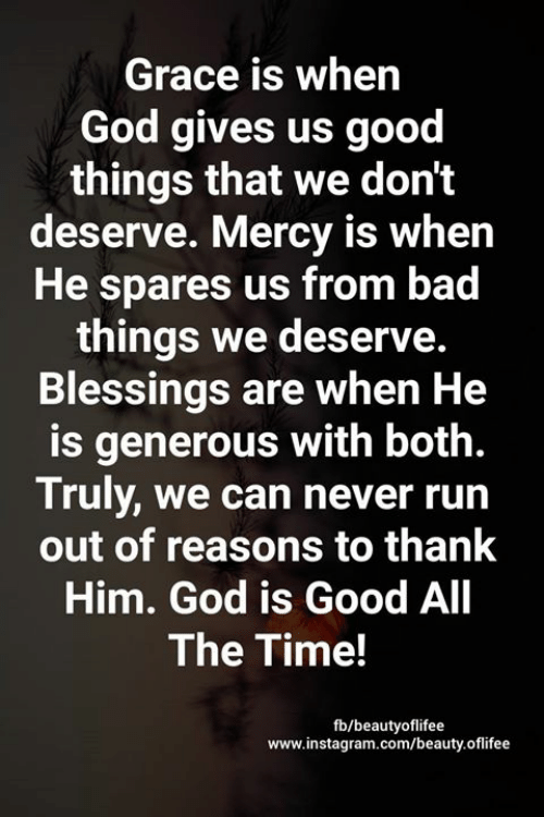 Blessings: Grace is when  God gives us good  things that we don't  deserve. Mercy is when  He spares us from bad  things we deserve.  Blessings are when He  is generous with both.  Truly, we can never run  out of reasons to thank  Him. God is Good All  The Time!  fb/beautyoflifee  www.instagram.com/beauty.oflifee