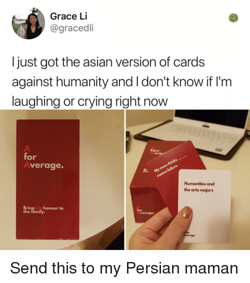 Asian, Cards Against Humanity, and Crying: Grace Li  @gracedli  I just got the asian version of cards  against humanity and I don't know if I'nm  laughing or crying right now  for  verage.  Humanities and  the arts majors  Bringldis honour to  the family.  for  verage  A for Send this to my Persian maman