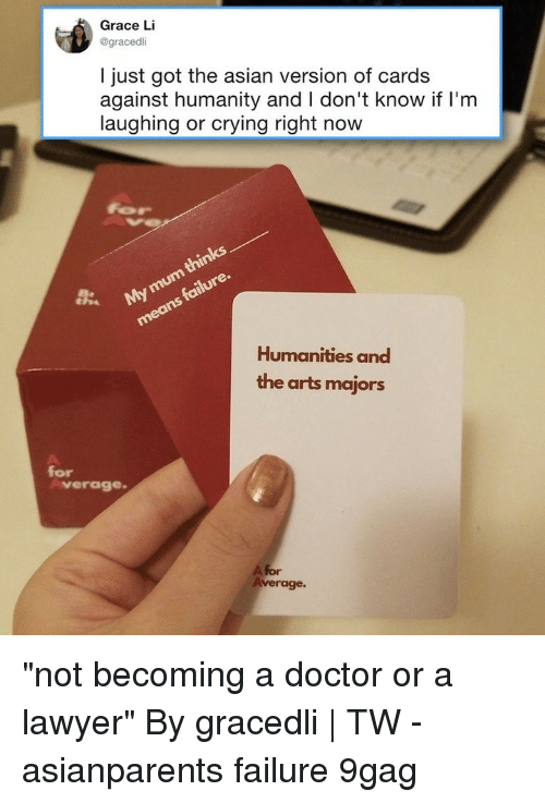 """9gag, Asian, and Cards Against Humanity: Grace Li  @gracedli  I just got the asian version of cards  against humanity and I don't know if l'm  laughing or crying right now  Humanities and  the arts majors  for  verage  A for  verage. """"not becoming a doctor or a lawyer""""⠀ By gracedli 
