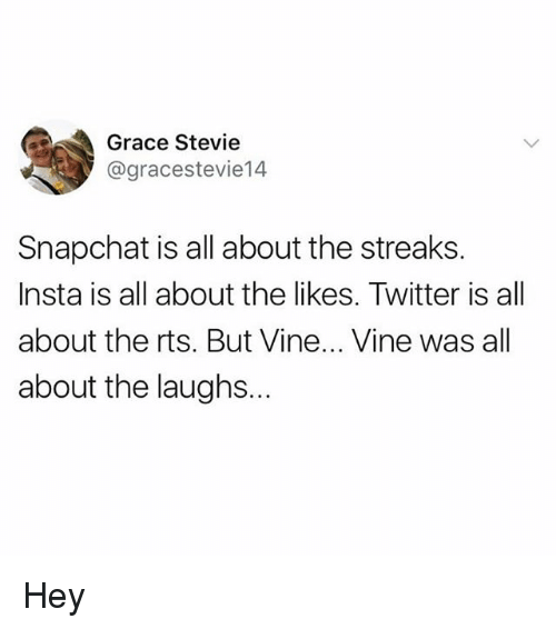 Memes, Snapchat, and Twitter: Grace Stevie  @gracestevie14  Snapchat is all about the streaks.  Insta is all about the likes. Twitter is all  about the rts. But Vine... Vine was all  about the laughs.. Hey
