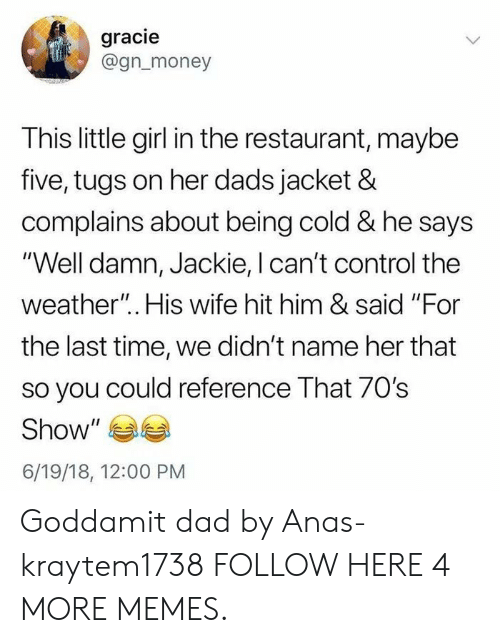 """Dad, Dank, and Memes: gracie  @gn_money  This little girl in the restaurant, maybe  five, tugs on her dads jacket &  complains about being cold & he says  """"Well damn, Jackie, I can't control the  weather"""".. His wife hit him & said """"For  the last time, we didn't name her that  so you could reference That 70s  Show  6/19/18, 12:00 PM Goddamit dad by Anas-kraytem1738 FOLLOW HERE 4 MORE MEMES."""
