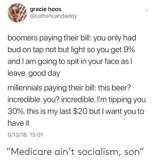 """tipping: gracie hoos  @cottoncandaddy  boomers paying their bill: you only had  bud on tap not but light so you get 9%  and I am going to spit in your face as l  leave. good day  millennials paying their bill: this beer?  incredible. you? incredible. I'm tipping you  30%, this is my last $20 but I want you to  have it  6/13/18, 15:01 """"Medicare ain't socialism, son"""""""