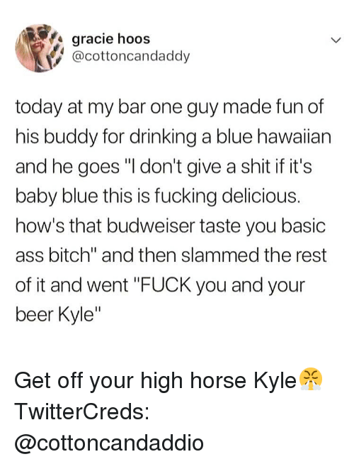 """high horse: gracie hoos  @cottoncandaddy  today at my bar one guy made fun of  his buddy for drinking a blue hawaiian  and he goes """"I don't give a shit if it's  baby blue this is fucking delicious.  how's that budweiser taste you basic  ass bitch"""" and then slammed the rest  of it and went """"FUCK you and your  beer Kyle Get off your high horse Kyle😤 TwitterCreds: @cottoncandaddio"""