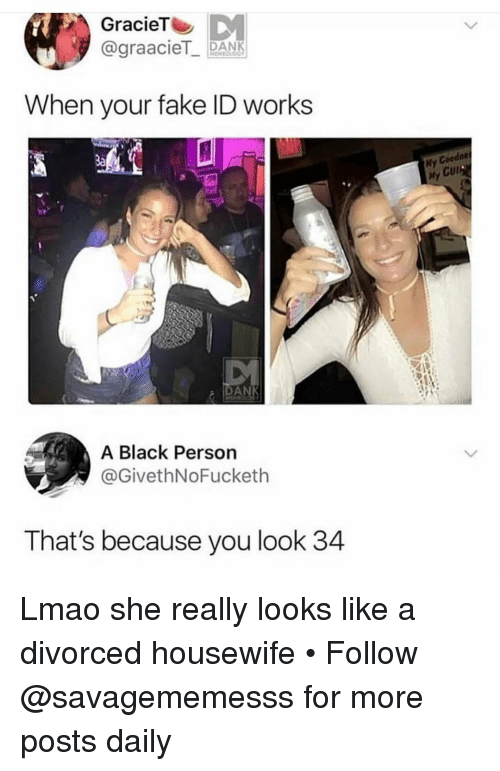 Fake, Lmao, and Memes: GracieT  @graaciePANK  When your fake ID works  3a  Hy Goodne  My Cur  DA  A Black Persorn  @GivethNoFucketh  That's because you look 34 Lmao she really looks like a divorced housewife • Follow @savagememesss for more posts daily