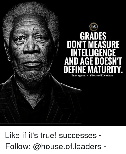 Instagram, Memes, and True: GRADES  DON'T MEASURE  INTELLIGENCE  AND AGE DOESN'T  DEFINE MATURITY  Instagram HouseOFLeaders Like if it's true! successes - Follow: @house.of.leaders -