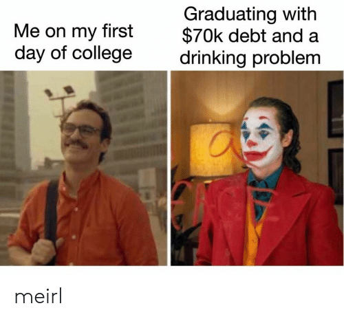 Graduating: Graduating with  $70k debt and  drinking problem  Me on my  first  day of college meirl
