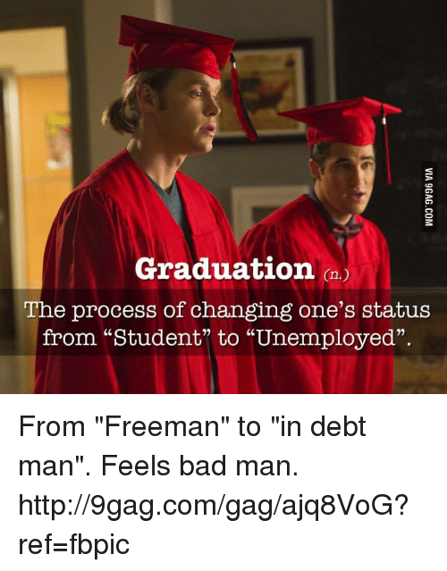 """Man Feelings: Graduation  The process of changing one's status  from """"Student"""" to """"Unemployed"""" From """"Freeman"""" to """"in debt man"""". Feels bad man. http://9gag.com/gag/ajq8VoG?ref=fbpic"""