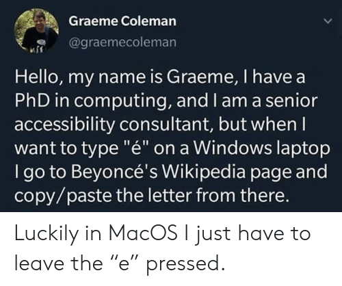 "Pressed: Graeme Coleman  @graemecoleman  Hello, my name is Graeme, I have a  PhD in computing, and l am a senior  accessibility consultant, but when I  want to type ""é"" on a Windows laptop  I go to Beyoncé's Wikipedia page and  copy/paste the letter from there. Luckily in MacOS I just have to leave the ""e"" pressed."