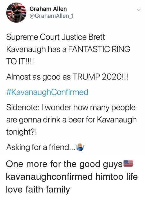 good guys: Graham Allen  @GrahamAllen 1  Supreme Court Justice Brett  Kavanaugh has a FANTASTIC RING  TO IT!!!!  Almost as good as TRUMP 2020!!!  #KavanaughConfirmed  Sidenote: I wonder how many people  are gonna drink a beer for Kavanaugh  tonight?!  Asking for a friend One more for the good guys🇺🇸 kavanaughconfirmed himtoo life love faith family