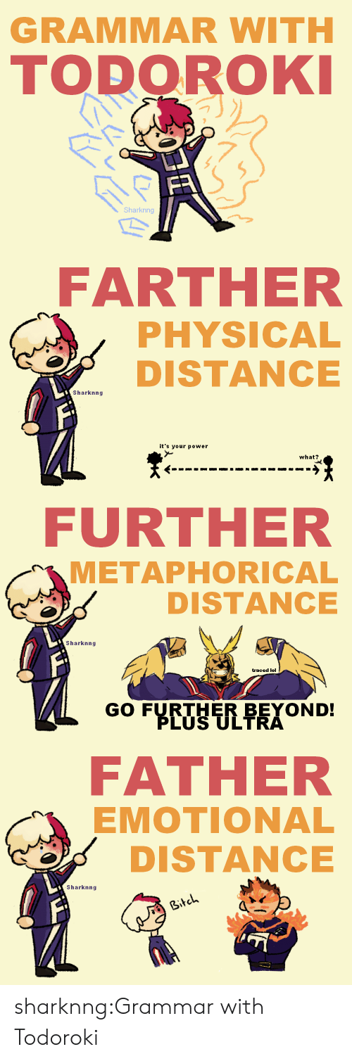 grammar: GRAMMAR WITH  TODOROKI  FR  Sharknng   FARTHER  PHYSICAL  DISTANCE  Sharknng  it's your power  what?   FURTHER  METAPHORICAL  DISTANCE  Sharknng  traced lol  GO FURTHER BEYOND!  PLUS ULTRA   FATHER  EMOTIONAL  DISTANCE  Sharknng  Bitch sharknng:Grammar with Todoroki