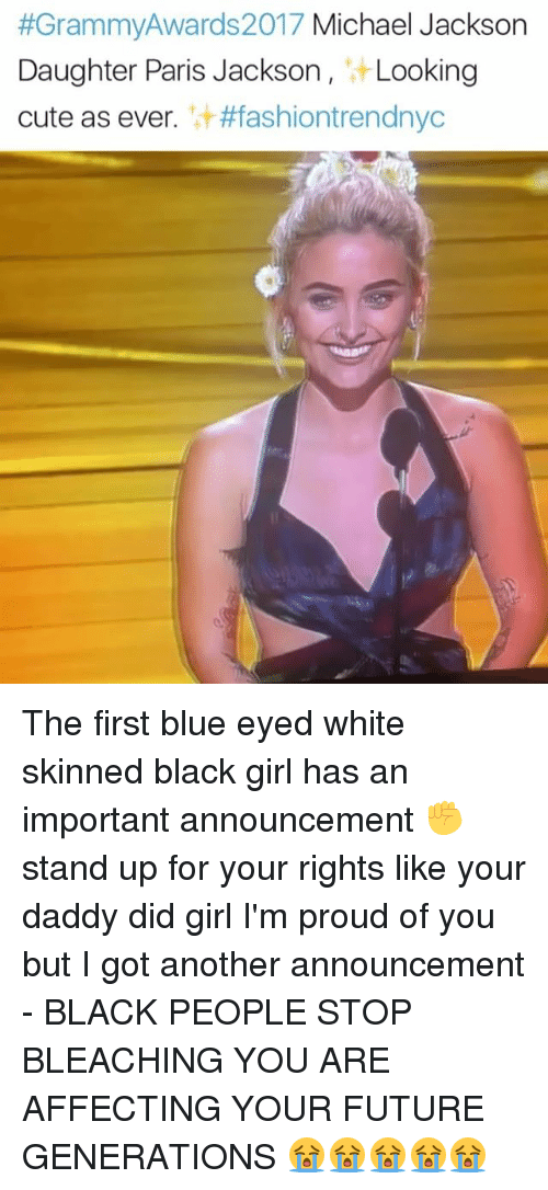 white skin:  #Grammy Awards 2017 Michael Jackson  Daughter Paris Jackson  Looking  cute as ever  #fashion trendnyc The first blue eyed white skinned black girl has an important announcement ✊️ stand up for your rights like your daddy did girl I'm proud of you but I got another announcement - BLACK PEOPLE STOP BLEACHING YOU ARE AFFECTING YOUR FUTURE GENERATIONS 😭😭😭😭😭