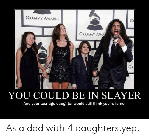 Grammy Awards: GRAMMY AWARDS  GRAMMY Aw  GR  YOU COULD BE IN SLAYER  And your teenage daughter would still think you're lame. As a dad with 4 daughters.yep.