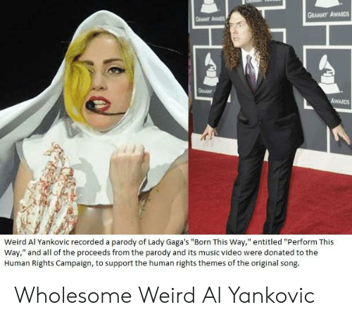 """Grammy Awards, Music, and Weird: GRAMMY AWARDS  Weird Al Yankovic recorded a parody of Lady Gaga's """"Born This Way,"""" entitled """"Perform This  Way,"""" and all of the proceeds from the parody and its music video were donated to the  Human Rights Campaign, to support the human rights themes of the original song Wholesome Weird Al Yankovic"""