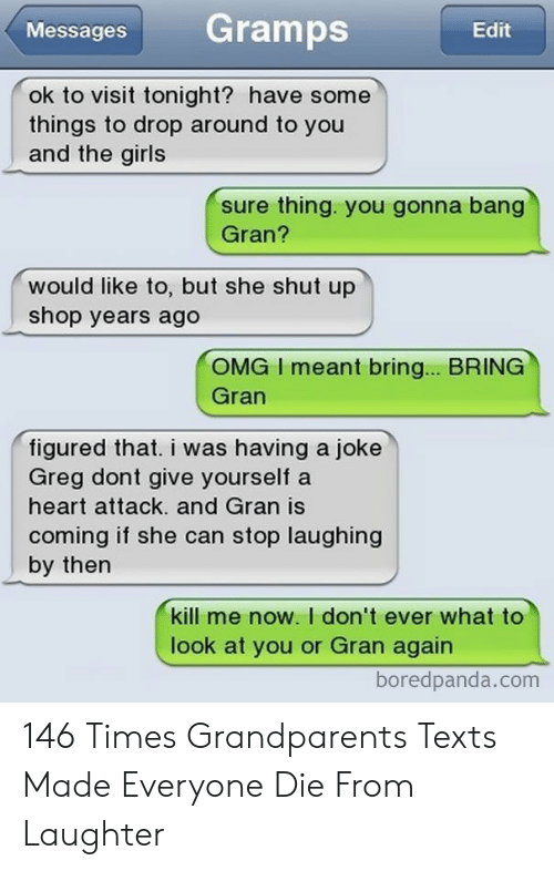 greg: Gramps  Messages  Edit  ok to visit tonight? have some  things to drop around to you  and the girls  sure thing. you gonna bang  Gran?  would like to, but she shut up  shop years ago  OMG I meant bring... BRING  Gran  figured that. i was having a joke  Greg dont give yourself a  heart attack. and Gran is  coming if she can stop laughing  by then  kill me now. I don't ever what to  look at you or Gran again  boredpanda.com 146 Times Grandparents Texts Made Everyone Die From Laughter