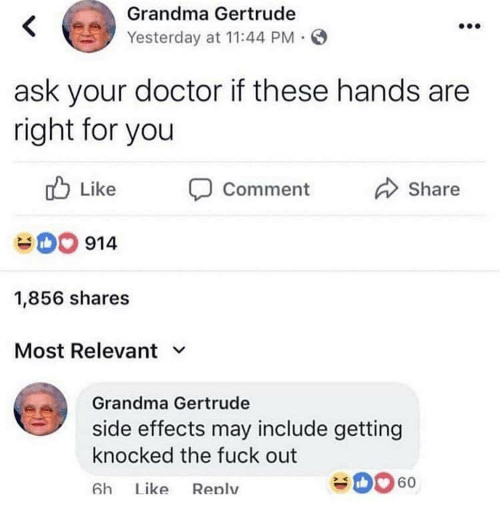 side effects: Grandma Gertrude  Yesterday at 11:44 PM  ask your doctor if these hands are  right for you  Like  comment  Share  0 914  1,856 shares  Most Relevant v  Grandma Gertrude  side effects may include getting  knocked the fuck out  6h Lke Renlv