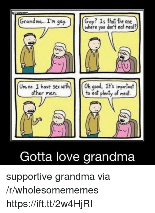 Other Men: Grandma.. I'm qa  Gay? Is that the one  where you don't eat neat?  y.  Un. na. I have sexth h god. It's ingerlant  to eat plenty of meat)  S impor lani  other men.  Gotta love grandma supportive grandma via /r/wholesomememes https://ift.tt/2w4HjRI