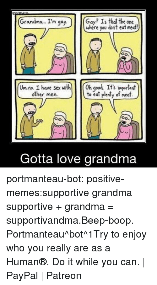 Other Men: Grandma.. I'm qa  Gay? Is that the one  where you don't eat neat?  y.  Un. na. I have sexth h god. It's ingerlant  to eat plenty of meat)  S impor lani  other men.  Gotta love grandma portmanteau-bot:  positive-memes:supportive grandma  supportive + grandma = supportivandma.Beep-boop. Portmanteau^bot^1Try to enjoy who you really are as a Human®. Do it while you can. | PayPal | Patreon