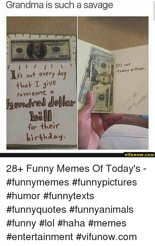 Funny, Grandma, and Lol: Grandma is such a savage  ts not every da  teday either,  that I give  someone a  unared dollar  for their  hirthdoy.  vifunow.com 28+ Funny Memes Of Today's - #funnymemes #funnypictures #humor #funnytexts #funnyquotes #funnyanimals #funny #lol #haha #memes #entertainment #vifunow.com