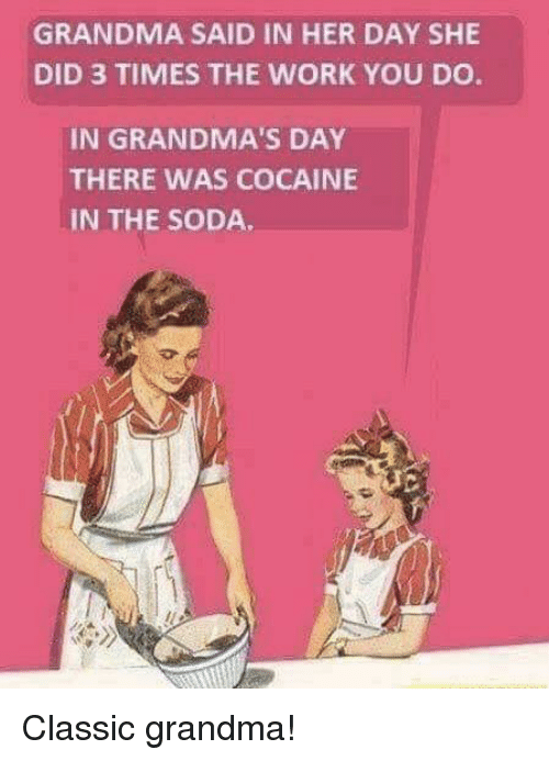 Grandma, Soda, and Work: GRANDMA SAID IN HER DAY SHE  DID 3 TIMES THE WORK YOU DO  IN GRANDMA'S DAY  THERE WAS COCAINE  IN THE SODA Classic grandma!