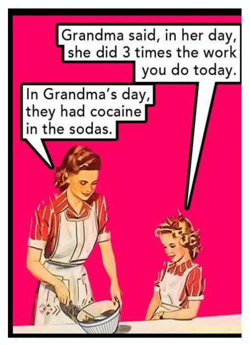 Grandma, Work, and Cocaine: Grandma said, in her day,  she did 3 times the work  you do today.  In Grandma's day,  they had cocaine  in the sodas,
