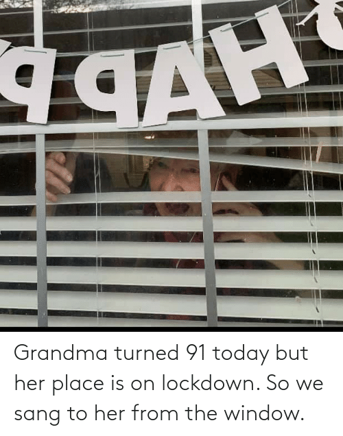 Sang: Grandma turned 91 today but her place is on lockdown. So we sang to her from the window.