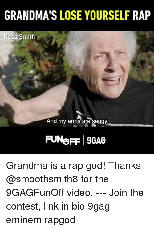 rap god: GRANDMA'S LOSE YOURSELF RAP  oss Smith  And  my arms are saggy  FUNoFF 9GAG Grandma is a rap god! Thanks @smoothsmith8 for the 9GAGFunOff video. --- Join the contest, link in bio 9gag eminem rapgod