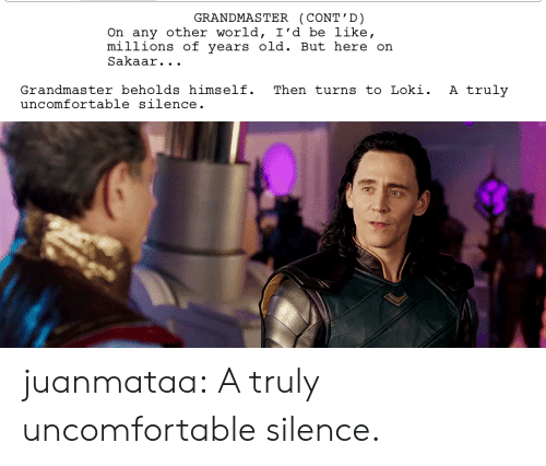 Be Like, Target, and Tumblr: GRANDMASTER (CONT' D)  On any other world, I'd be like,  mi її ions of years old. But here on  Sakaar. . .  Grandmaster beholds himself. Then turns to Loki. A truly  uncomfortable silence juanmataa:  A truly uncomfortable silence.