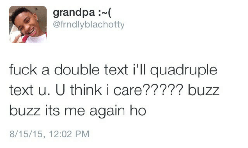 quadruple: grandpa:  @frndlyblachotty  fuck a double text i'll quadruple  text u. U think i care????? buzz  buzz its me again ho  8/15/15, 12:02 PM