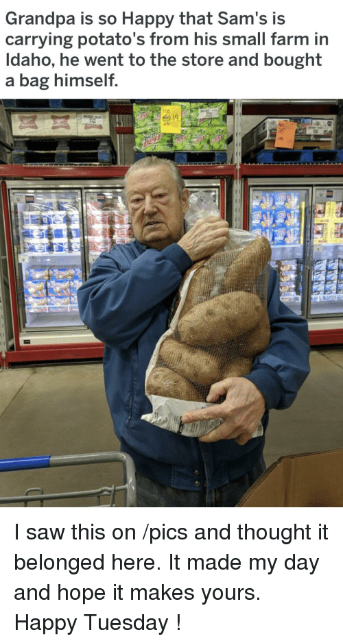 Saw, Grandpa, and Happy: Grandpa is so Happy that Sam's is  carrying potato's from his small farm in  Idaho, he went to the store and bought  a bag himself  AN I saw this on /pics and thought it belonged here. It made my day and hope it makes yours. Happy Tuesday !