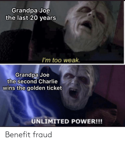 benefit: Grandpa Joe  the last 20 years  I'm too weak.  Grandpa Joe  the second Charlie  wins the golden ticket  UNLIMITED POWER!!! Benefit fraud