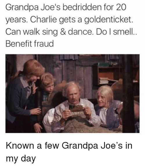 Charlie, Dank, and Smell: Grandpa Joe's bedridden for 20  years. Charlie gets a goldenticket.  Can walk sing & dance. Do I smell  Benefit fraud Known a few Grandpa Joe's in my day
