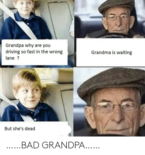 Shes Dead: Grandpa why are you  driving so fast in the wrong  Grandma is waiting  lane?  But she's dead ……BAD GRANDPA……
