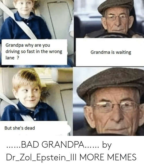 Shes Dead: Grandpa why are you  driving so fast in the wrong  Grandma is waiting  lane?  But she's dead ……BAD GRANDPA…… by Dr_Zol_Epstein_III MORE MEMES