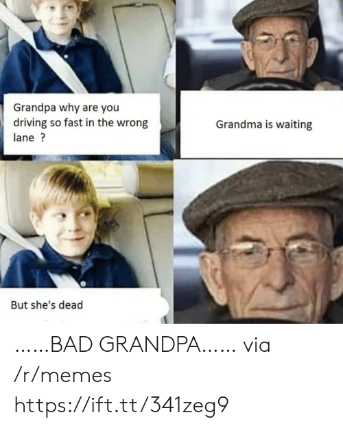 Shes Dead: Grandpa why are you  driving so fast in the wrong  Grandma is waiting  lane?  But she's dead ……BAD GRANDPA…… via /r/memes https://ift.tt/341zeg9