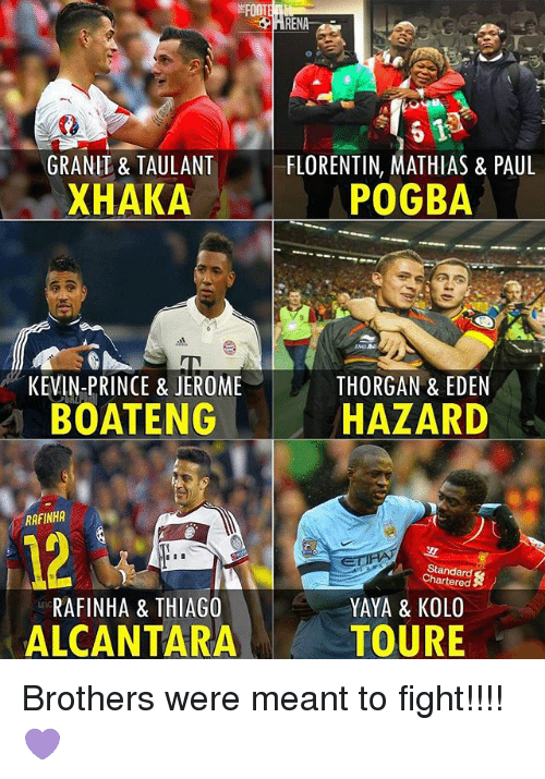 Memes, Prince, and Fight: GRANIT & TAULANT  FLORENTIN, MATHIAS & PAUL  XHAKA  POGBA  KEVIN-PRINCE & JEROME  THORGAN & EDEN  HAZARD  BOATENG  RAFINHA  Chartered  RAFINHA & THIAGO  YAYA & KOLO  ALCANTARA  TOURE Brothers were meant to fight!!!! 💜