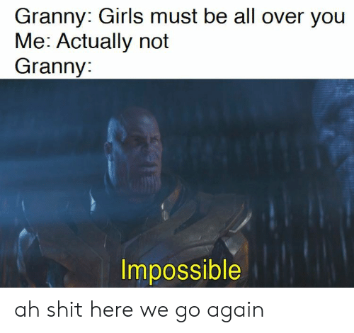 granny: Granny: Girls must be all over you  Me: Actually not  Granny:  Impossible ah shit here we go again
