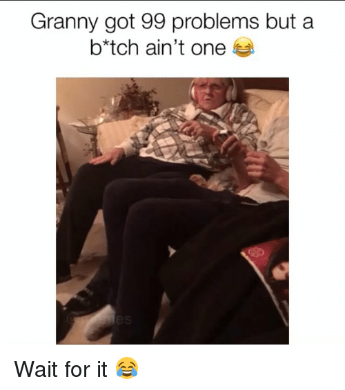 99 Problems, Memes, and 🤖: Granny got 99 problems but a  b*tch ain't one Wait for it 😂