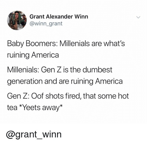 America, Dank Memes, and Baby: Grant Alexander Winn  @winn_grant  Baby Boomers: Millenials are what's  ruining America  Millenials: Gen Z is the dumbest  generation and are ruining America  Gen Z: Oof shots fired, that some hot  tea *Yeets away* @grant_winn