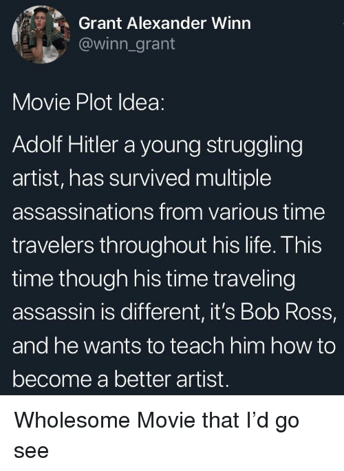 Life, Bob Ross, and Hitler: Grant Alexander Winn  @winn_grant  Movie Plot Idea:  Adolf Hitler a young struggling  artist, has survived multiple  assassinations from various time  travelers throughout his life. This  time though his time traveling  assassin is different, it's Bob Ross,  and he wants to teach him how to  become a better artist. Wholesome Movie that I'd go see
