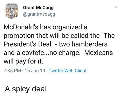"McDonalds, Twitter, and Presidents: Grant McCagg  1 @grantmccagg  McDonald's has organized a  promotion that will be called the ""The  President's Deal"" - two hamberders  and a covfefe...no charge. Mexicans  will pay for it.  7:35 PM 15 Jan 19 Twitter Web Client A spicy deal"