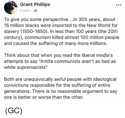 "Argumenting: Grant Phillips  1 min e  To give you some perspective....in 300 years, about  15 million blacks were imported to the New World for  slavery (1550-1850). In less than 100 years (the 20th  century), communism killed almost 100 million people  and caused the suffering of many more millions.  Think about that when you read the liberal media's  attempts to say ""Antifa communists aren't as bad as  white supremacists"".  Both are unequivocally awful people with ideological  convictions responsible for the suffering of entire  generations. There is no reasonable argument to say  one is better or worse than the other. (GC)"