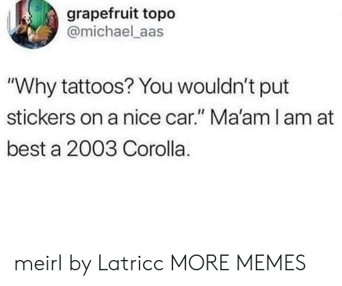 """corolla: grapefruit topo  @michael aas  """"Why tattoos? You wouldn't put  stickers on a nice car."""" Ma'am l am at  best a 2003 Corolla. meirl by Latricc MORE MEMES"""