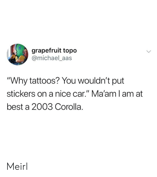 """Tattoos, Best, and Michael: grapefruit topo  @michael_aas  """"Why tattoos? You wouldn't put  stickers on a nice car."""" Ma'amlam at  best a 2003 Corolla. Meirl"""